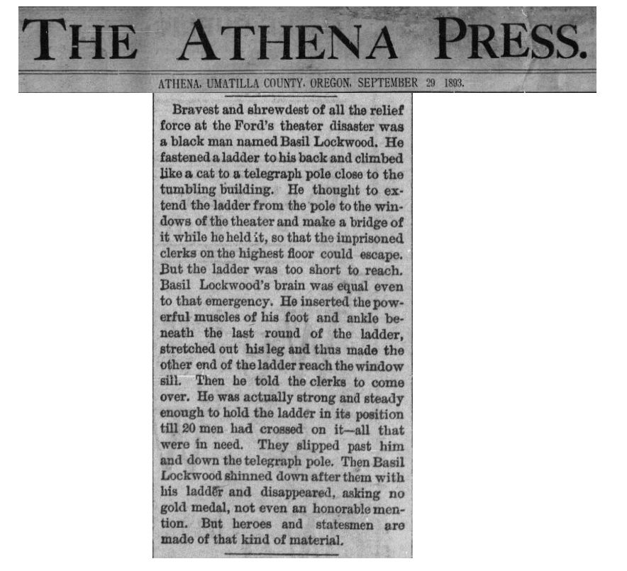 "Newspaper clipping from Oregon's Athena Press., September 29, 1893. Clip reads: ""Bravest and shrewdest of all the relief force at the Ford's Theatre disaster was a black man named Basil Lockwood. He fastened a ladder to his back and climbed like a cat to a telegraph pole close to the timbling building. He thought to extend the ladder from the pole to the windows of the theatre and make a bridge of it while he held it, so that the imprisoned clearks on the highest floor could escape. But the ladder was too short to reach. Basil lockwood's brain was equal even to that emergency. He inserted the powerfil muscles of his foot and ankle beneath the last round of the ladder, stretched out his leg and this made the other end of the the ladder reach the window sill. Then he told the clearks to come overe. He was actually stong and steady enough to hold the ladder in its position till 20 men had crossed on it-- all that were in need. They slipped past him and down the telegraph pole. Then Basi Lockwood shinned down after them with his ladder and dsappeared, asking no gold medal, note even an honorable mention. But heros and statesmen are made of that kind of material."""